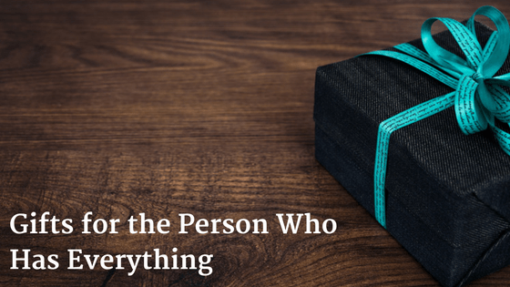 What Gifts To Get The Person Who Has Everything?
